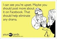 Funny Sympathy Ecard: I can see you're upset. Maybe you should post more about it on Facebook. That should help eliminate any drama.