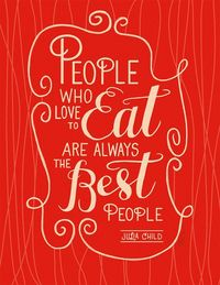 """people who love to eat are always the best people �€"""" julia child via ann shen!"""