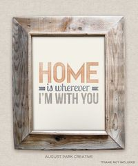 Home is wherever Im with You - 8x10- Rustic - Vintage Style - Typographic Art Print - Song Lyrics. $12.00, via Etsy.