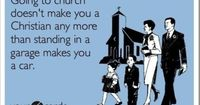 Going to church doesn't make you a christian, anymore than standing in a garage makes you a car