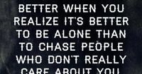 your life will get better when you realize its better to be alone than to chase people who don' really care about you