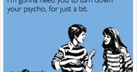Funny Breakup Ecard: I'm gonna need you to turn down your psycho, for just a bit.