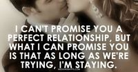 I can't promise you a perfect relationship, but what I can promise you is that as long as we're trying, I'm staying. ~Love quote