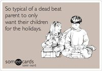 So typical of a dead beat parent to only want their children for the holidays.