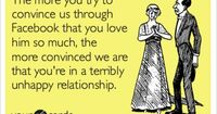 The more you try to convince us through Facebook that you love him so much, the more convinced we are that you're in a terribly unhappy relationship.