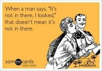 """When a man says """"It's not in there, I looked."""" It doesn't mean that it's not in there."""
