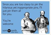 Since you are too classy topostthe hilarious yet inappropriate pins, I'll justpostthem all for you. You're welcome.