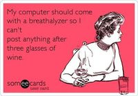 My computer should come with a breathalyzer so I can't post anything after three glasses of wine. | Confession Ecard | someecards.com