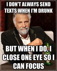 The Most Interesting Man In The World - i dont always send texts when im drunk but when i do i cl