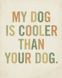 my dog is cooler than your dog. ~Better Dog Network