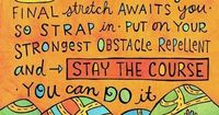 You've worked so hard and come so far and now look what's ahead, a FinishLine with your name on it, only the final stretch awaits you so strap in, put on your strongest obstacle repellent, and stay the course. YOU CAN DO IT!