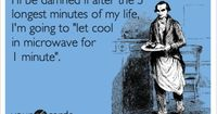 I'll be damned if after the 5 longest minutes of my life, I'm going to 'let cool in microwave for 1 minute'.