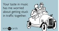 Your taste in music has me worried about getting stuck in traffic together.