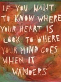 If you want to know where your heart is, look to where your mind goes when it wanders.