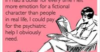 Free, Cry For Help Ecard: If I had a dollar for every time I felt more emotion for a fictional character than people in real life, I could pay for the psychiatric help I obviously need.