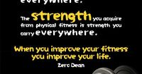 The discipline you learn from getting fit is discipline you take everywhere. The strength you acquire from physical fitness is strength you carry everywhere. When you improve your fitness you improve your life. Related: No one can make you get fit. There ...
