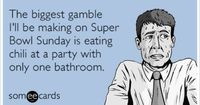 The biggest gamble I'll be making on Super Bowl Sunday is eating chili at a party with only one bathroom.