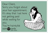 Dear Client, Sorry you forgot about your hair appointment. It's okay that I sat here not getting paid while waiting for you. You're hairstylist.