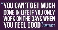 """You can't get much done in life if you only work on the days when you feel good."""