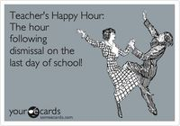 Teacher's Happy Hour: The hour following dismissal on the last day of school!