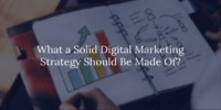 What a Solid Digital Marketing Strategy Should Be Made Of?